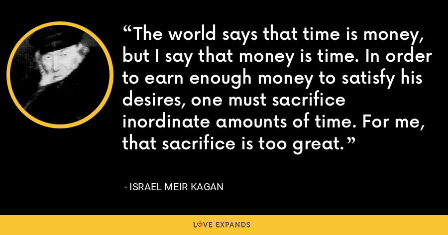 The world says that time is money, but I say that money is time. In order to earn enough money to satisfy his desires, one must sacrifice inordinate amounts of time. For me, that sacrifice is too great. - Israel Meir Kagan