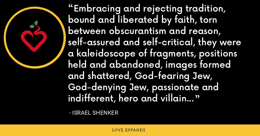 Embracing and rejecting tradition, bound and liberated by faith, torn between obscurantism and reason, self-assured and self-critical, they were a kaleidoscope of fragments, positions held and abandoned, images formed and shattered, God-fearing Jew, God-denying Jew, passionate and indifferent, hero and villain, yea-sayer, nay-sayer. - Israel Shenker