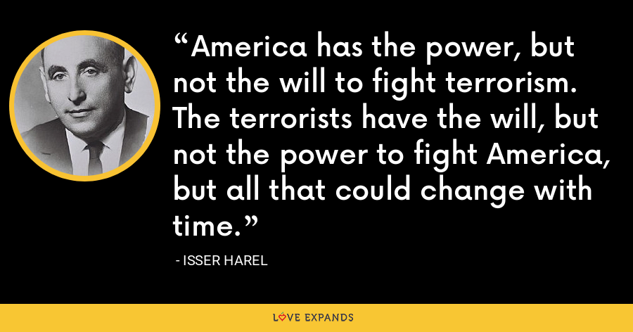 America has the power, but not the will to fight terrorism. The terrorists have the will, but not the power to fight America, but all that could change with time. - Isser Harel
