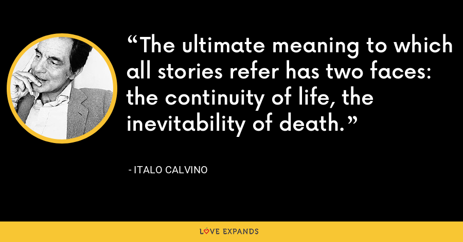 The ultimate meaning to which all stories refer has two faces: the continuity of life, the inevitability of death. - Italo Calvino