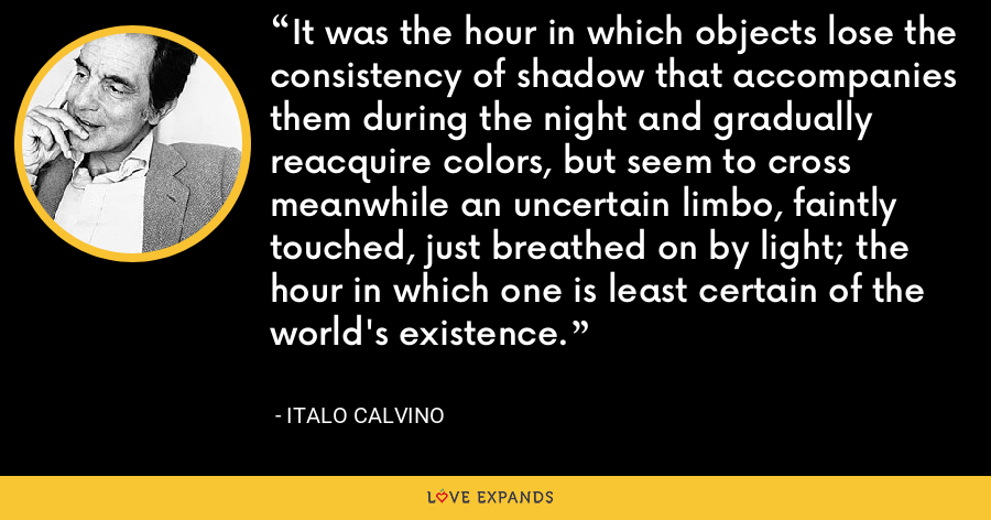 It was the hour in which objects lose the consistency of shadow that accompanies them during the night and gradually reacquire colors, but seem to cross meanwhile an uncertain limbo, faintly touched, just breathed on by light; the hour in which one is least certain of the world's existence. - Italo Calvino