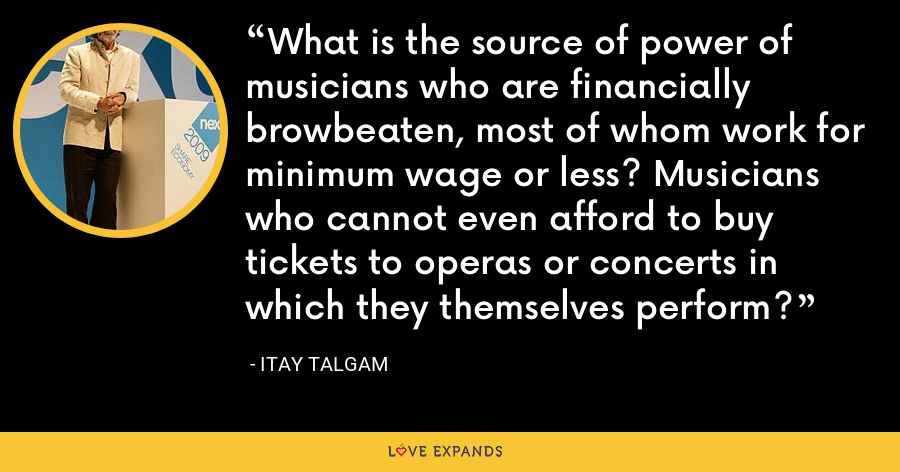 What is the source of power of musicians who are financially browbeaten, most of whom work for minimum wage or less? Musicians who cannot even afford to buy tickets to operas or concerts in which they themselves perform? - Itay Talgam