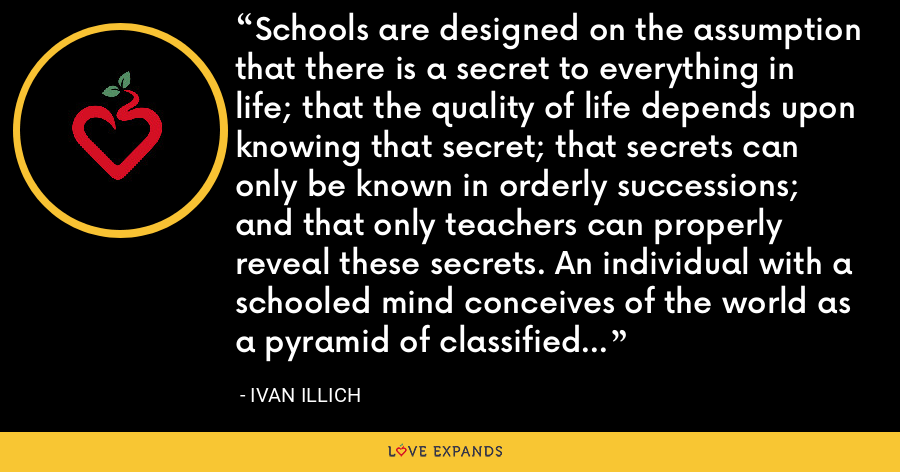 Schools are designed on the assumption that there is a secret to everything in life; that the quality of life depends upon knowing that secret; that secrets can only be known in orderly successions; and that only teachers can properly reveal these secrets. An individual with a schooled mind conceives of the world as a pyramid of classified packages accessible only to those who carry the proper tags. - Ivan Illich