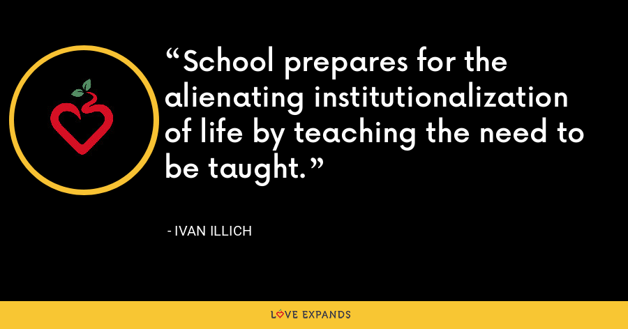 School prepares for the alienating institutionalization of life by teaching the need to be taught. - Ivan Illich