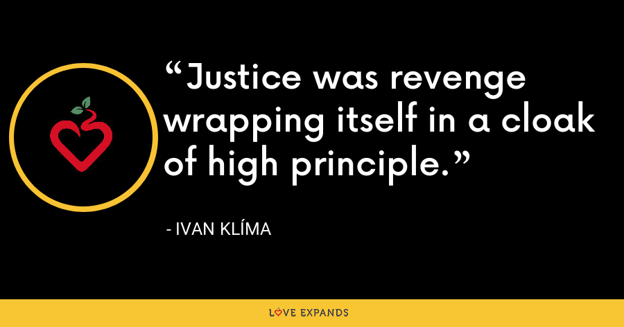 Justice was revenge wrapping itself in a cloak of high principle. - Ivan Klíma