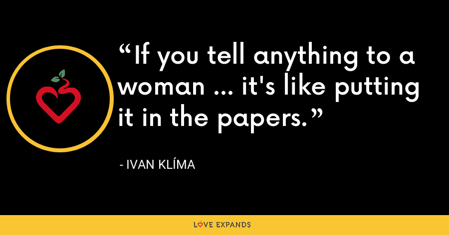 If you tell anything to a woman ... it's like putting it in the papers. - Ivan Klíma