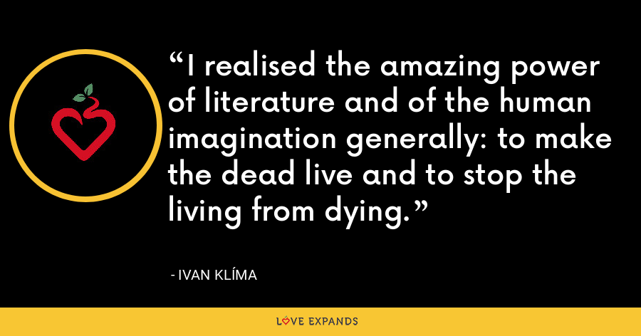I realised the amazing power of literature and of the human imagination generally: to make the dead live and to stop the living from dying. - Ivan Klíma