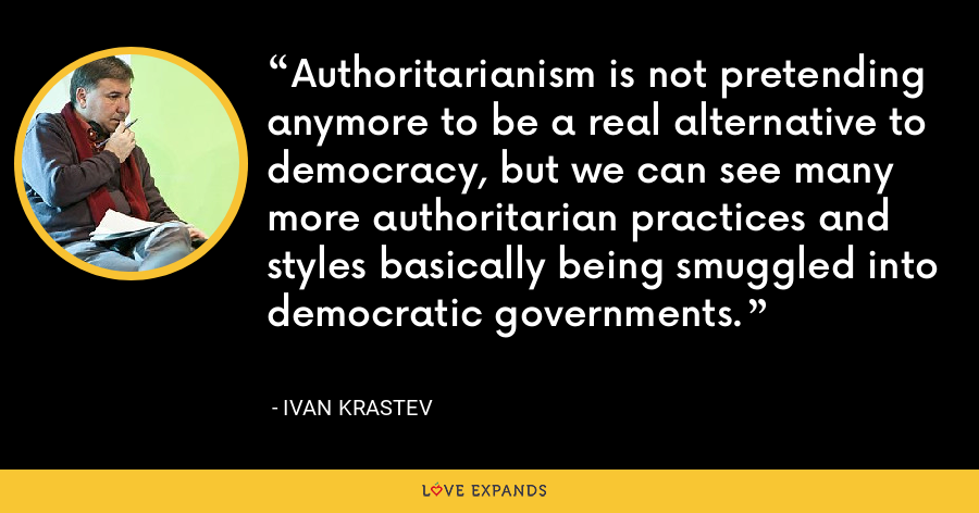 Authoritarianism is not pretending anymore to be a real alternative to democracy, but we can see many more authoritarian practices and styles basically being smuggled into democratic governments. - Ivan Krastev