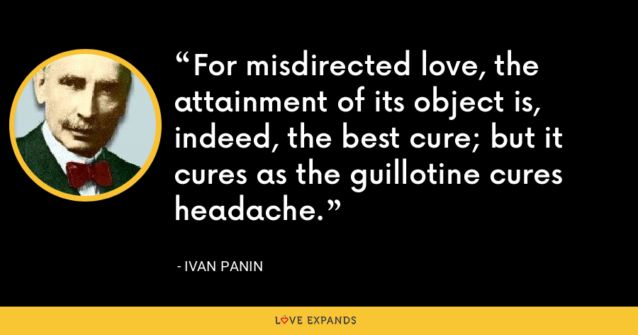 For misdirected love, the attainment of its object is, indeed, the best cure; but it cures as the guillotine cures headache. - Ivan Panin