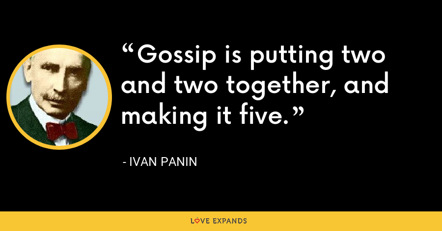 Gossip is putting two and two together, and making it five. - Ivan Panin