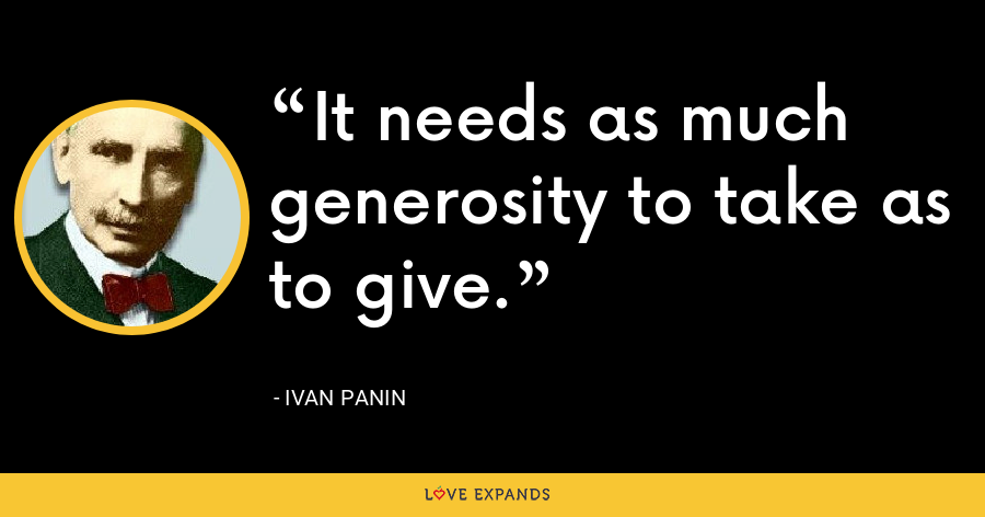 It needs as much generosity to take as to give. - Ivan Panin