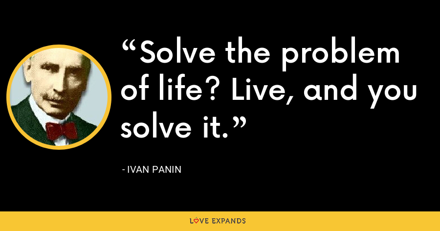 Solve the problem of life? Live, and you solve it. - Ivan Panin