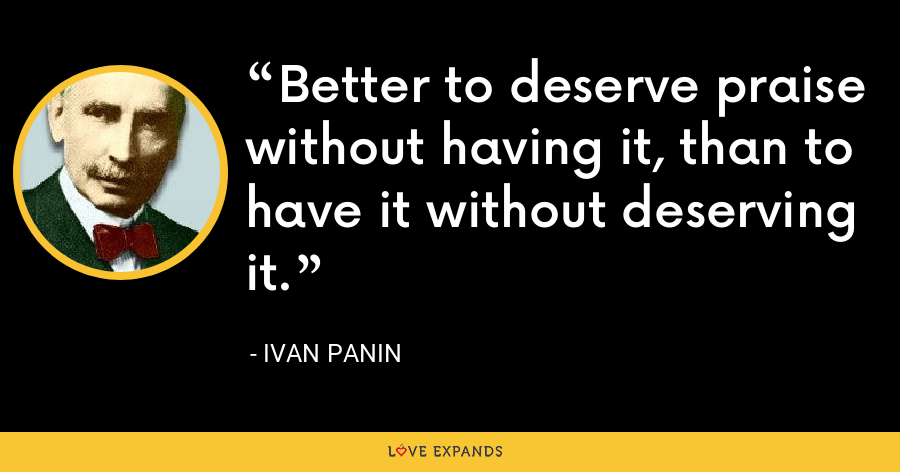 Better to deserve praise without having it, than to have it without deserving it. - Ivan Panin