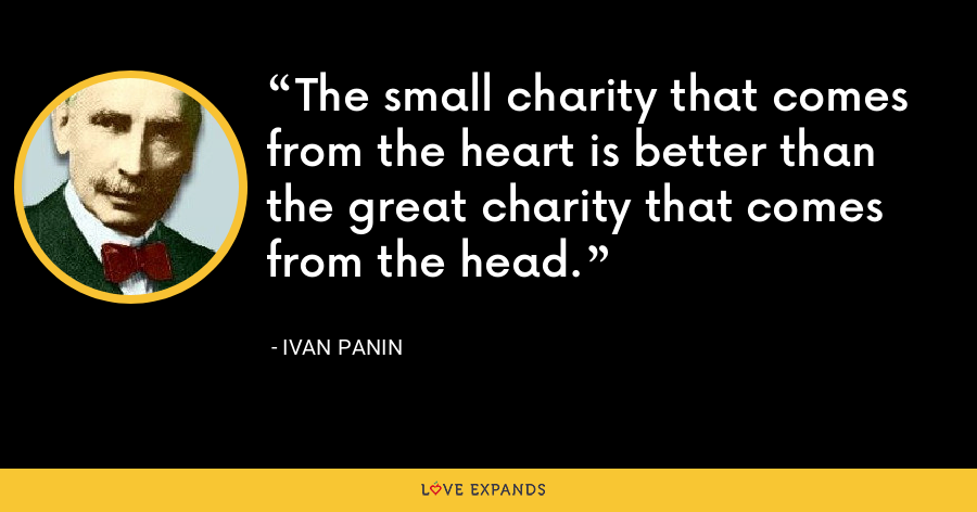 The small charity that comes from the heart is better than the great charity that comes from the head. - Ivan Panin