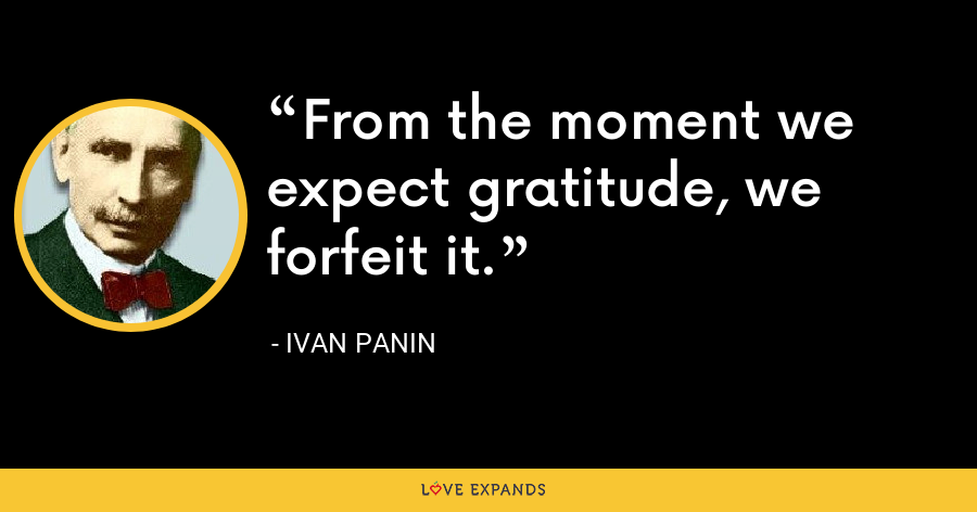 From the moment we expect gratitude, we forfeit it. - Ivan Panin