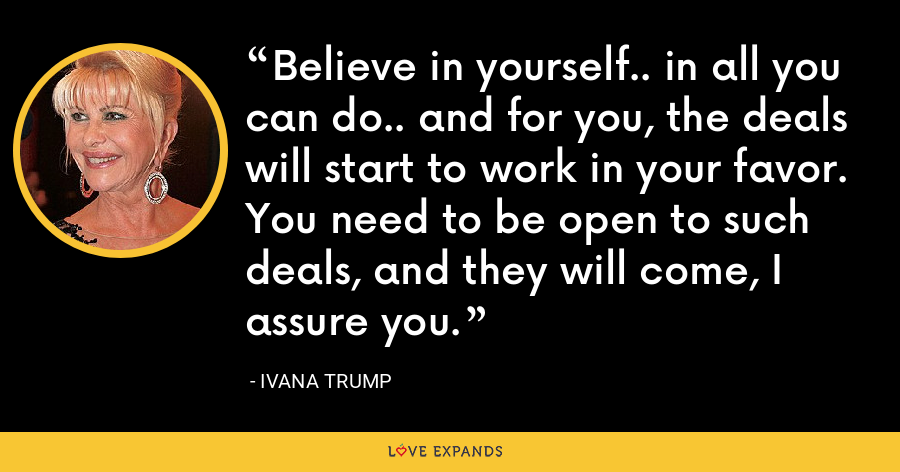 Believe in yourself.. in all you can do.. and for you, the deals will start to work in your favor. You need to be open to such deals, and they will come, I assure you. - Ivana Trump