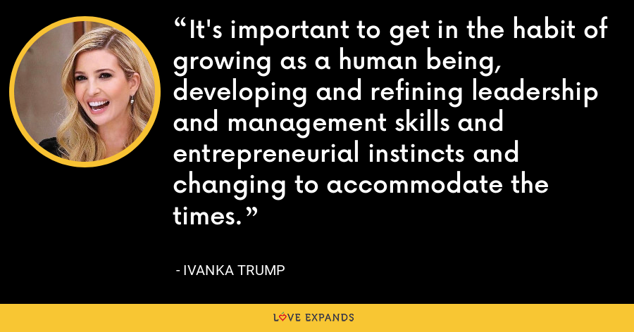 It's important to get in the habit of growing as a human being, developing and refining leadership and management skills and entrepreneurial instincts and changing to accommodate the times. - Ivanka Trump