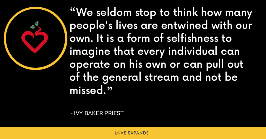 We seldom stop to think how many people's lives are entwined with our own. It is a form of selfishness to imagine that every individual can operate on his own or can pull out of the general stream and not be missed. - Ivy Baker Priest