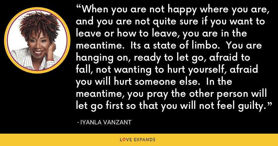 When you are not happy where you are, and you are not quite sure if you want to leave or how to leave, you are in the meantime.  Its a state of limbo.  You are hanging on, ready to let go, afraid to fall, not wanting to hurt yourself, afraid you will hurt someone else.  In the meantime, you pray the other person will let go first so that you will not feel guilty. - Iyanla Vanzant