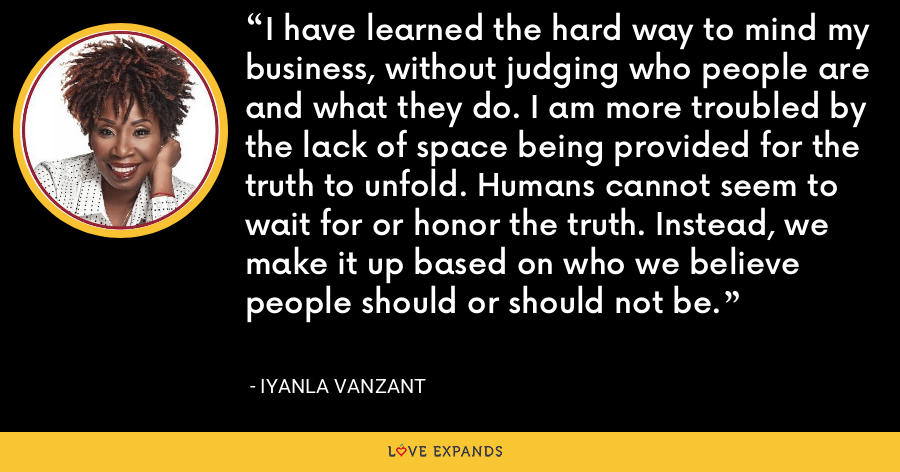 I have learned the hard way to mind my business, without judging who people are and what they do. I am more troubled by the lack of space being provided for the truth to unfold. Humans cannot seem to wait for or honor the truth. Instead, we make it up based on who we believe people should or should not be. - Iyanla Vanzant
