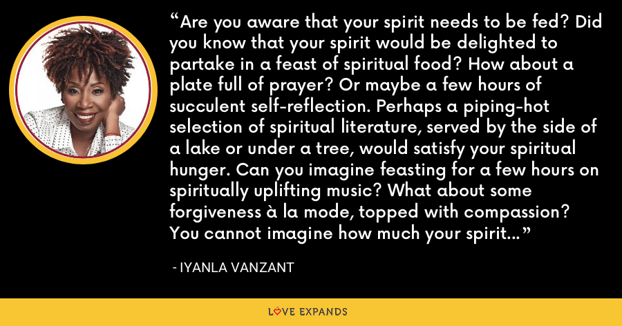 Are you aware that your spirit needs to be fed? Did you know that your spirit would be delighted to partake in a feast of spiritual food? How about a plate full of prayer? Or maybe a few hours of succulent self-reflection. Perhaps a piping-hot selection of spiritual literature, served by the side of a lake or under a tree, would satisfy your spiritual hunger. Can you imagine feasting for a few hours on spiritually uplifting music? What about some forgiveness à la mode, topped with compassion? You cannot imagine how much your spirit would enjoy it. - Iyanla Vanzant