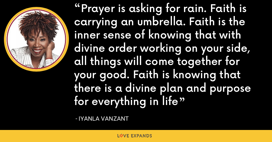 Prayer is asking for rain. Faith is carrying an umbrella. Faith is the inner sense of knowing that with divine order working on your side, all things will come together for your good. Faith is knowing that there is a divine plan and purpose for everything in life - Iyanla Vanzant
