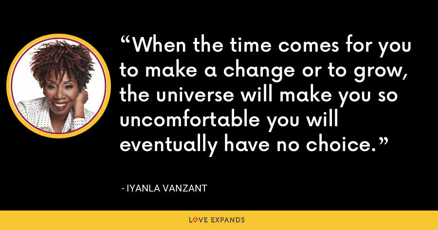 When the time comes for you to make a change or to grow, the universe will make you so uncomfortable you will eventually have no choice. - Iyanla Vanzant