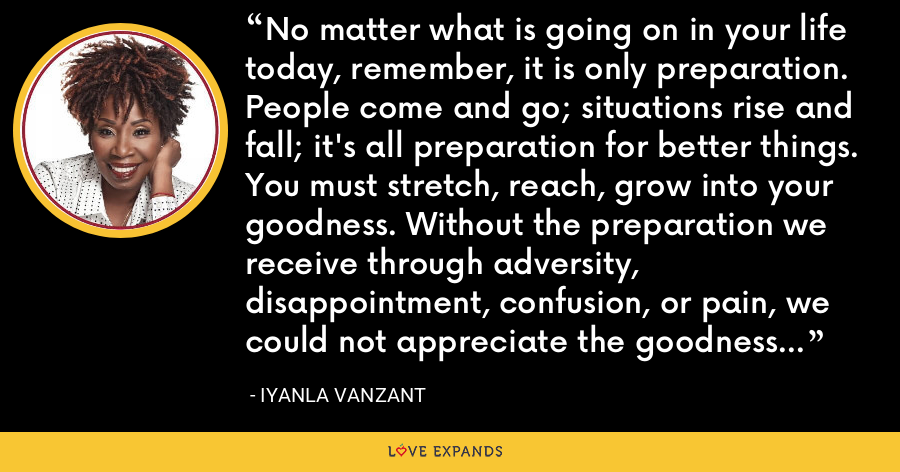 No matter what is going on in your life today, remember, it is only preparation. People come and go; situations rise and fall; it's all preparation for better things. You must stretch, reach, grow into your goodness. Without the preparation we receive through adversity, disappointment, confusion, or pain, we could not appreciate the goodness when it arrives. - Iyanla Vanzant