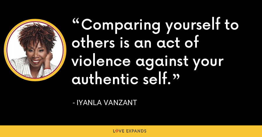 Comparing yourself to others is an act of violence against your authentic self. - Iyanla Vanzant