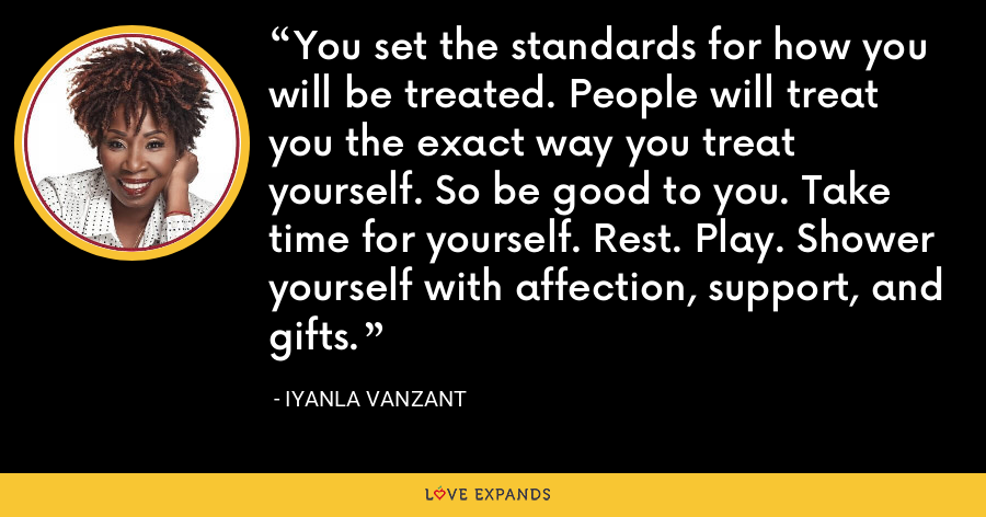 You set the standards for how you will be treated. People will treat you the exact way you treat yourself. So be good to you. Take time for yourself. Rest. Play. Shower yourself with affection, support, and gifts. - Iyanla Vanzant