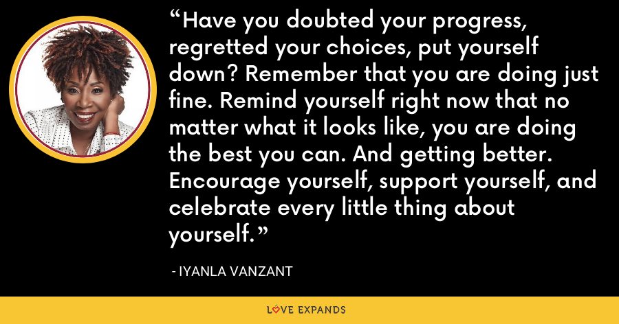 Have you doubted your progress, regretted your choices, put yourself down? Remember that you are doing just fine. Remind yourself right now that no matter what it looks like, you are doing the best you can. And getting better. Encourage yourself, support yourself, and celebrate every little thing about yourself. - Iyanla Vanzant