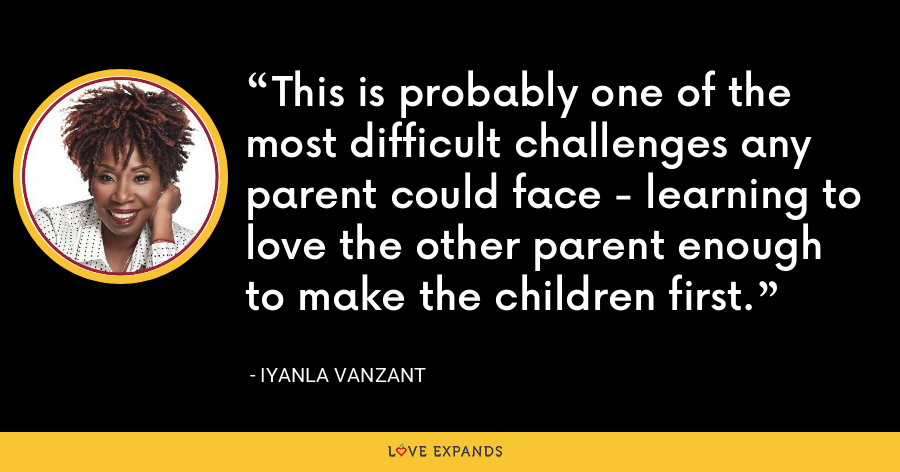 This is probably one of the most difficult challenges any parent could face - learning to love the other parent enough to make the children first. - Iyanla Vanzant