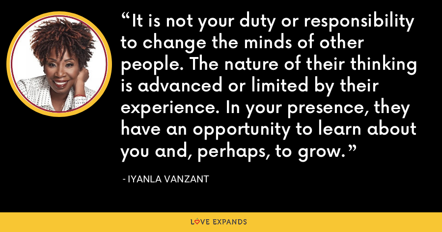 It is not your duty or responsibility to change the minds of other people. The nature of their thinking is advanced or limited by their experience. In your presence, they have an opportunity to learn about you and, perhaps, to grow. - Iyanla Vanzant