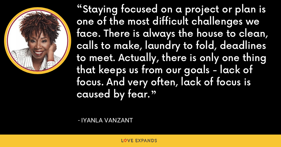 Staying focused on a project or plan is one of the most difficult challenges we face. There is always the house to clean, calls to make, laundry to fold, deadlines to meet. Actually, there is only one thing that keeps us from our goals - lack of focus. And very often, lack of focus is caused by fear. - Iyanla Vanzant