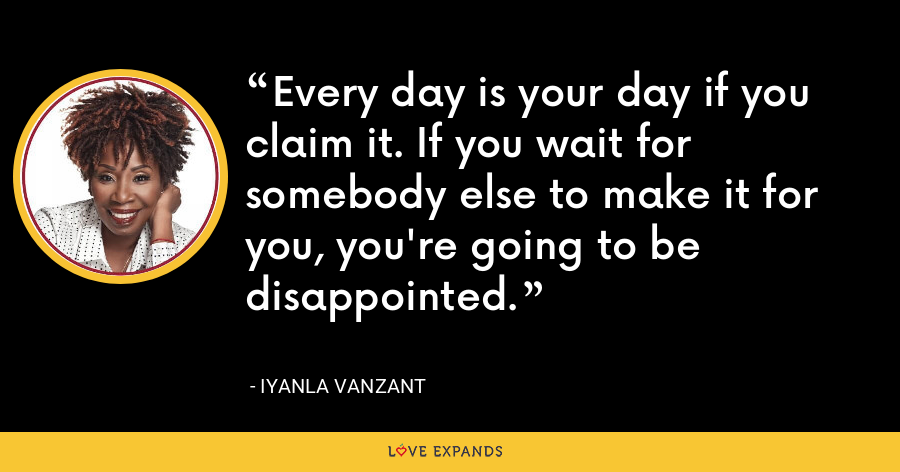 Every day is your day if you claim it. If you wait for somebody else to make it for you, you're going to be disappointed. - Iyanla Vanzant