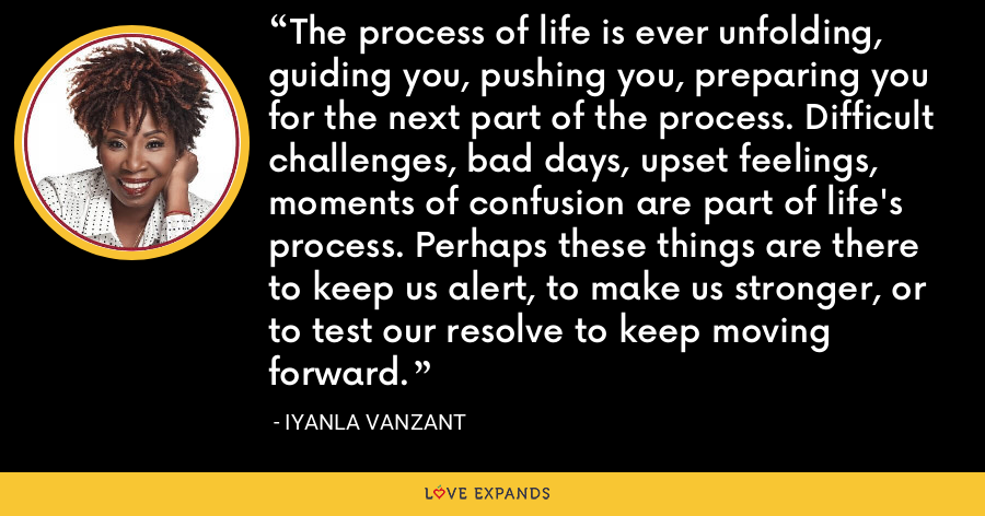 The process of life is ever unfolding, guiding you, pushing you, preparing you for the next part of the process. Difficult challenges, bad days, upset feelings, moments of confusion are part of life's process. Perhaps these things are there to keep us alert, to make us stronger, or to test our resolve to keep moving forward. - Iyanla Vanzant