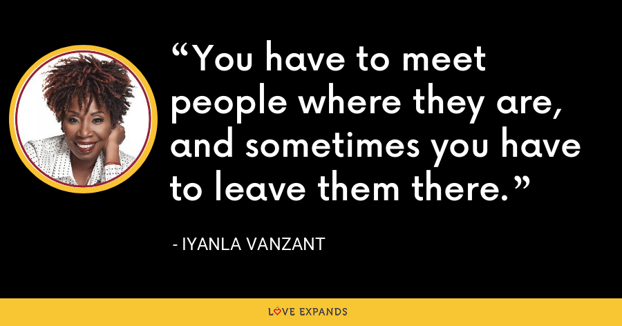 You have to meet people where they are, and sometimes you have to leave them there. - Iyanla Vanzant