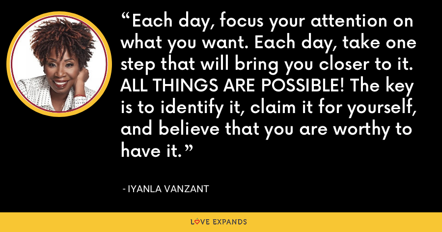 Each day, focus your attention on what you want. Each day, take one step that will bring you closer to it. ALL THINGS ARE POSSIBLE! The key is to identify it, claim it for yourself, and believe that you are worthy to have it. - Iyanla Vanzant