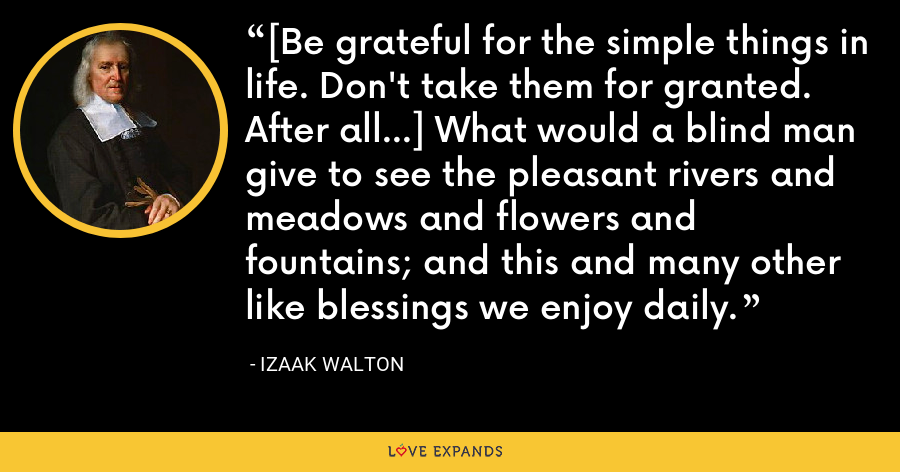 [Be grateful for the simple things in life. Don't take them for granted. After all...] What would a blind man give to see the pleasant rivers and meadows and flowers and fountains; and this and many other like blessings we enjoy daily. - Izaak Walton