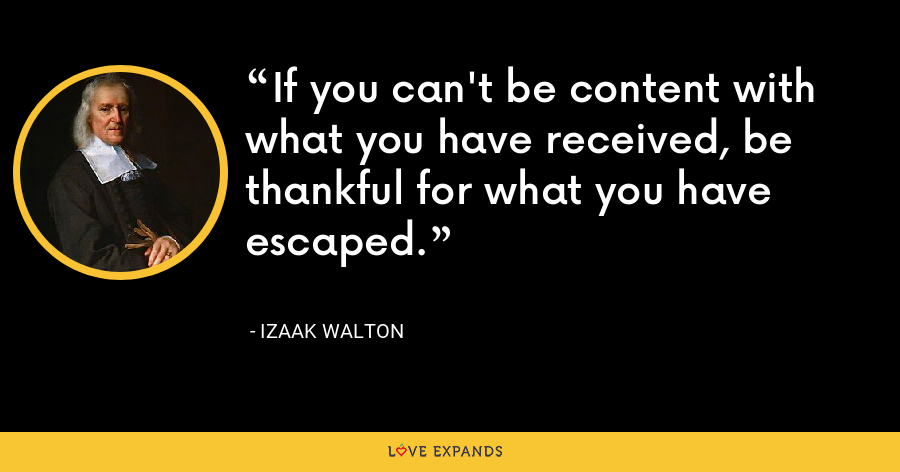 If you can't be content with what you have received, be thankful for what you have escaped. - Izaak Walton