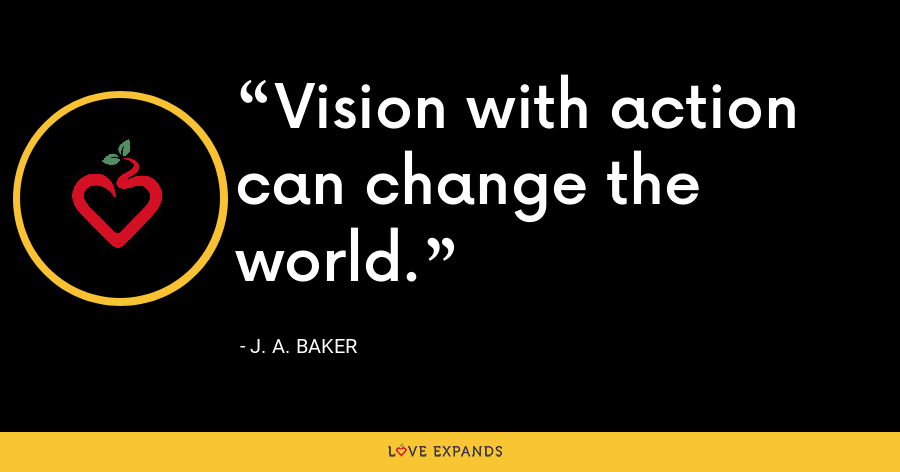 Vision with action can change the world. - J. A. Baker