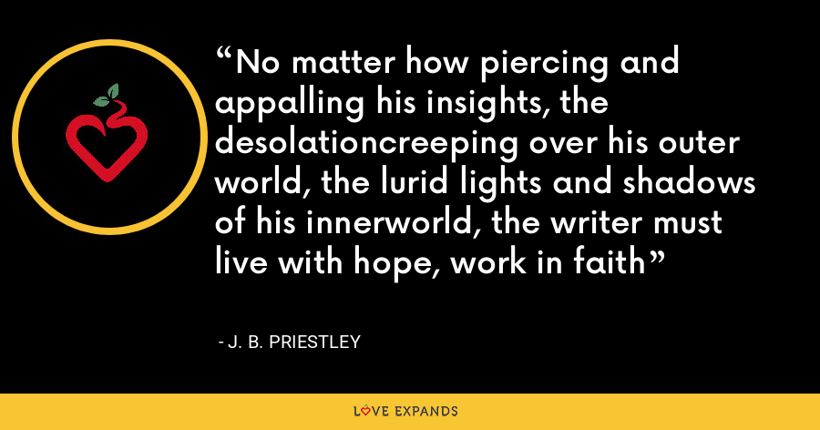 No matter how piercing and appalling his insights, the desolationcreeping over his outer world, the lurid lights and shadows of his innerworld, the writer must live with hope, work in faith - J. B. Priestley