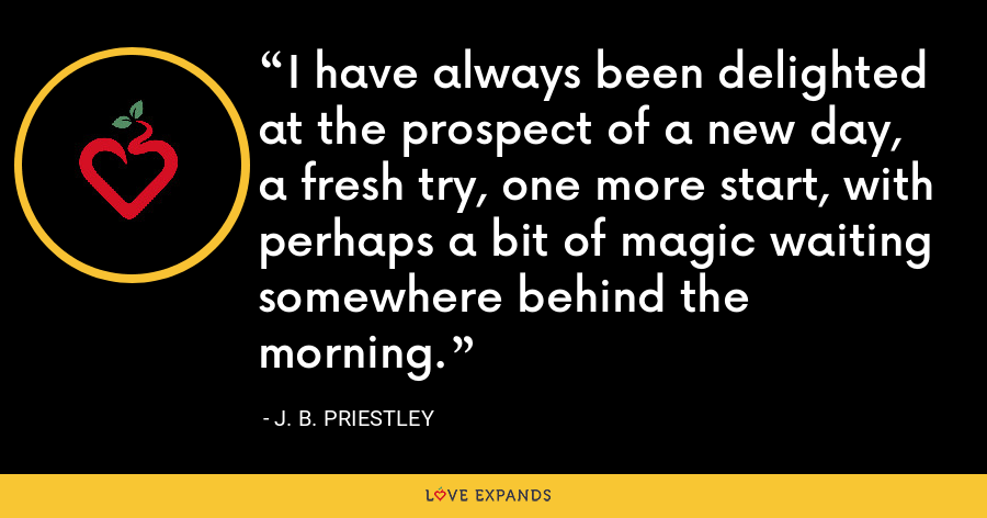 I have always been delighted at the prospect of a new day, a fresh try, one more start, with perhaps a bit of magic waiting somewhere behind the morning. - J. B. Priestley
