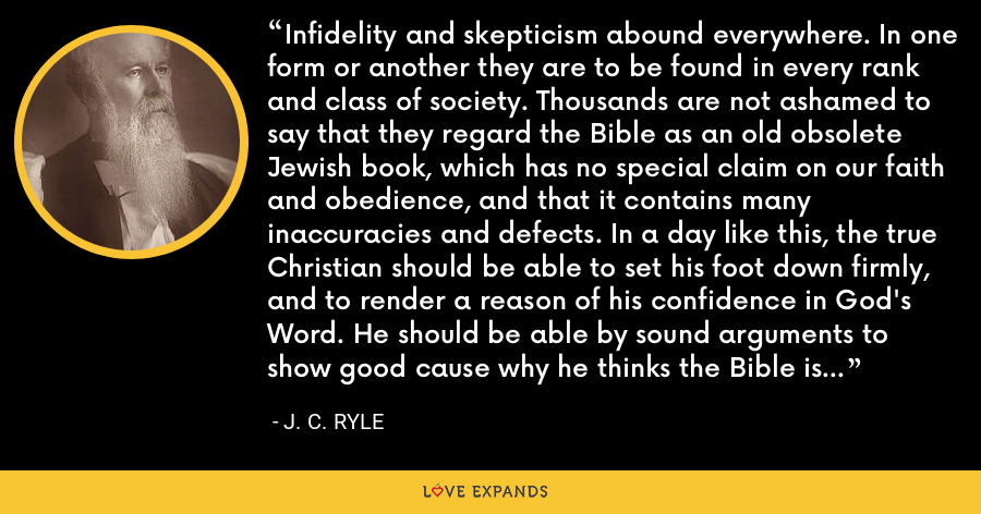 Infidelity and skepticism abound everywhere. In one form or another they are to be found in every rank and class of society. Thousands are not ashamed to say that they regard the Bible as an old obsolete Jewish book, which has no special claim on our faith and obedience, and that it contains many inaccuracies and defects. In a day like this, the true Christian should be able to set his foot down firmly, and to render a reason of his confidence in God's Word. He should be able by sound arguments to show good cause why he thinks the Bible is from heaven, and not of men. - J. C. Ryle