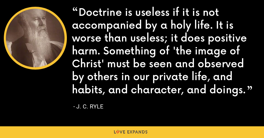 Doctrine is useless if it is not accompanied by a holy life. It is worse than useless; it does positive harm. Something of 'the image of Christ' must be seen and observed by others in our private life, and habits, and character, and doings. - J. C. Ryle