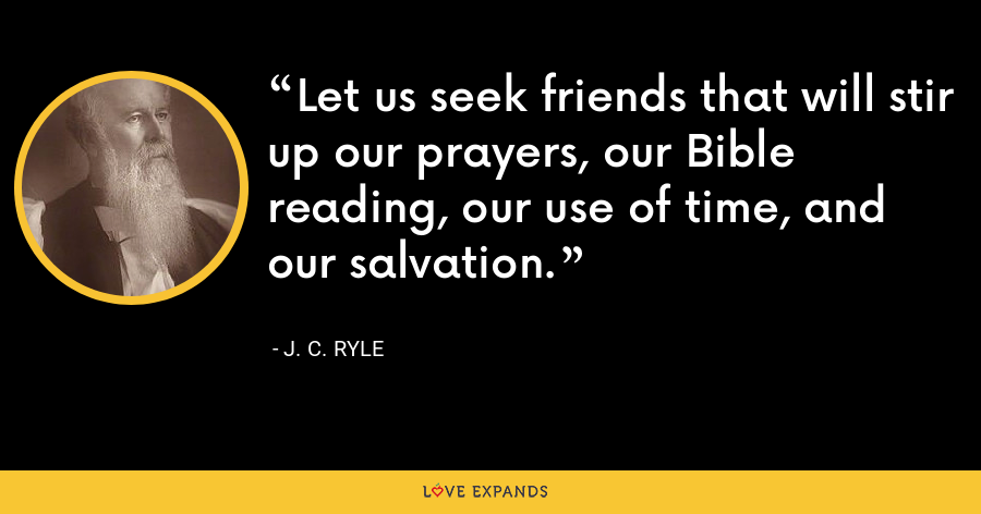 Let us seek friends that will stir up our prayers, our Bible reading, our use of time, and our salvation. - J. C. Ryle