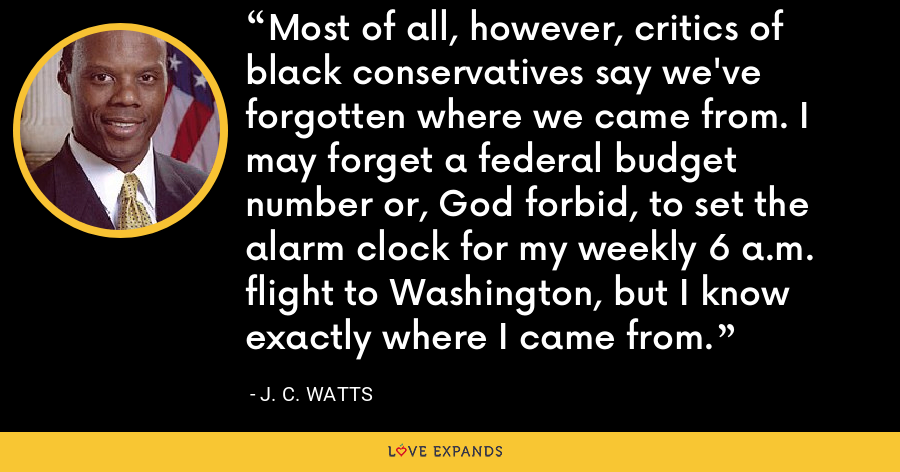 Most of all, however, critics of black conservatives say we've forgotten where we came from. I may forget a federal budget number or, God forbid, to set the alarm clock for my weekly 6 a.m. flight to Washington, but I know exactly where I came from. - J. C. Watts