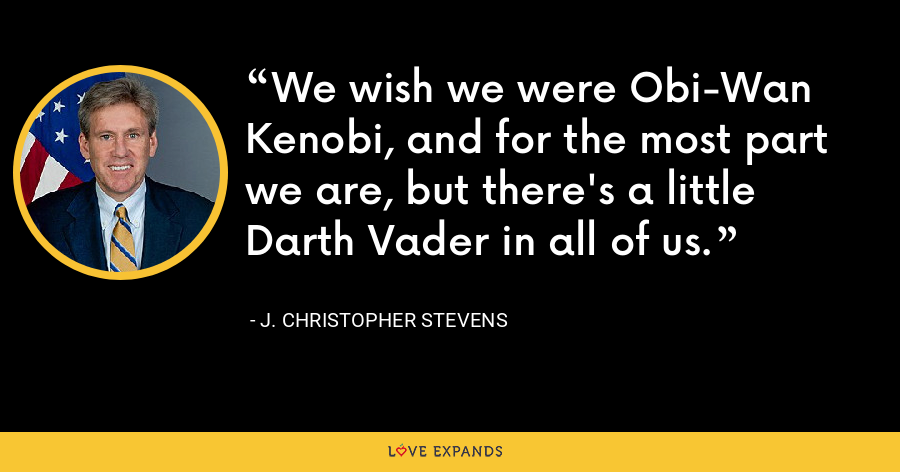 We wish we were Obi-Wan Kenobi, and for the most part we are, but there's a little Darth Vader in all of us. - J. Christopher Stevens