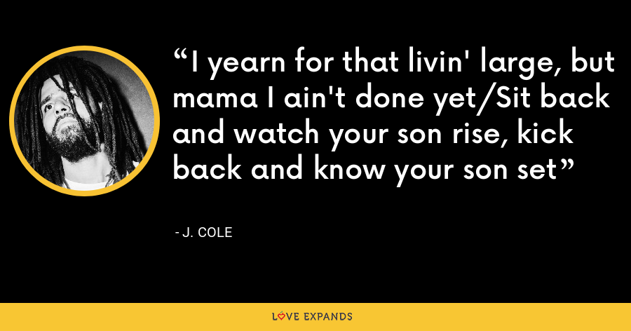 I yearn for that livin' large, but mama I ain't done yet/Sit back and watch your son rise, kick back and know your son set - J. Cole