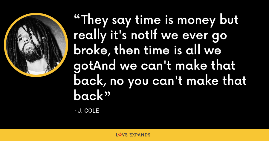 They say time is money but really it's notIf we ever go broke, then time is all we gotAnd we can't make that back, no you can't make that back - J. Cole